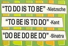 to do is to be, be is do.. do be do be do (sinatra)