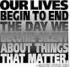 our lives begin to end the day we become silent about the things that matter
