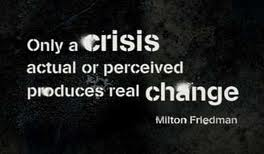 """Only a crisis, actual or perceived, produces real change"""